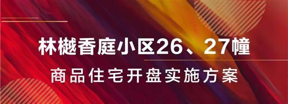 林樾香庭三期26#、27#商品住宅开盘实施方案新鲜出炉